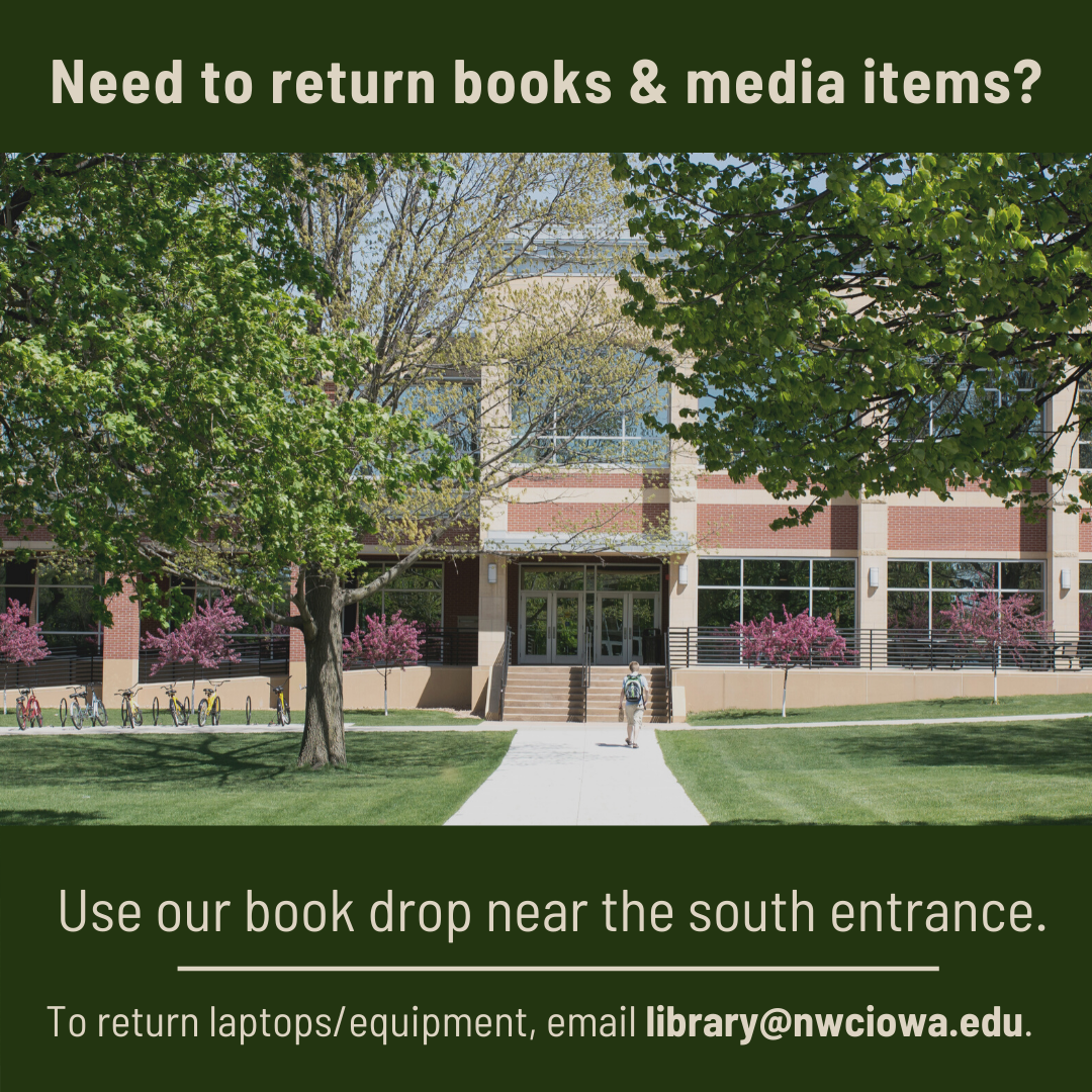 Feel free to leave them in our drop box located near the south entrance off the campus green. If you need to return laptops or equipment, please email library@nwciowa.edu to make arrangements.