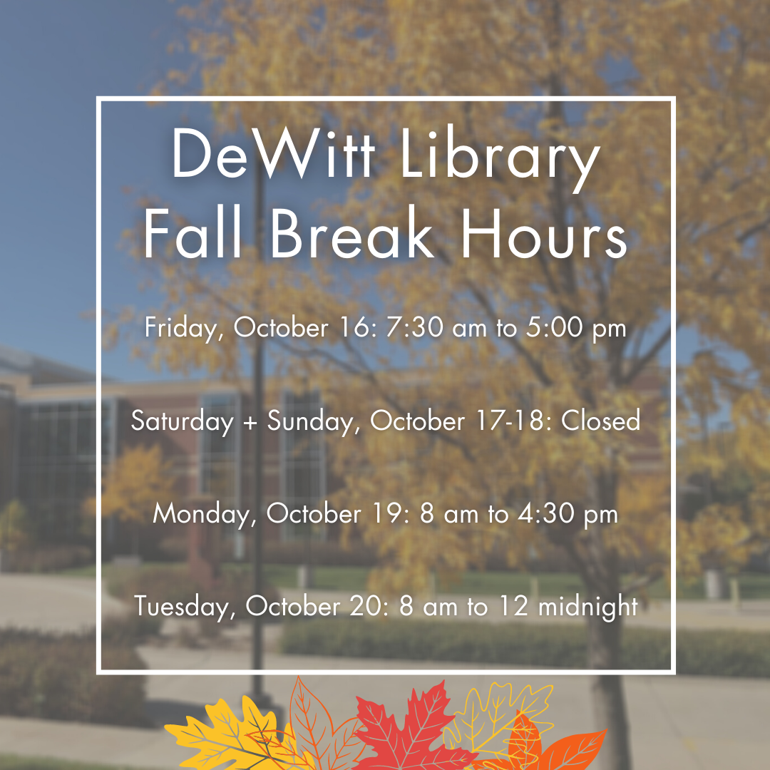DeWitt Library Fall Break Hours.  Friday, October 16: 7:30 am to 5:00 pm;  Saturday + Sunday, October 17-18: Closed;  Monday, October 19: 8 am to 4:30 pm;  Tuesday, October 20: 8 am to 12 midnight.