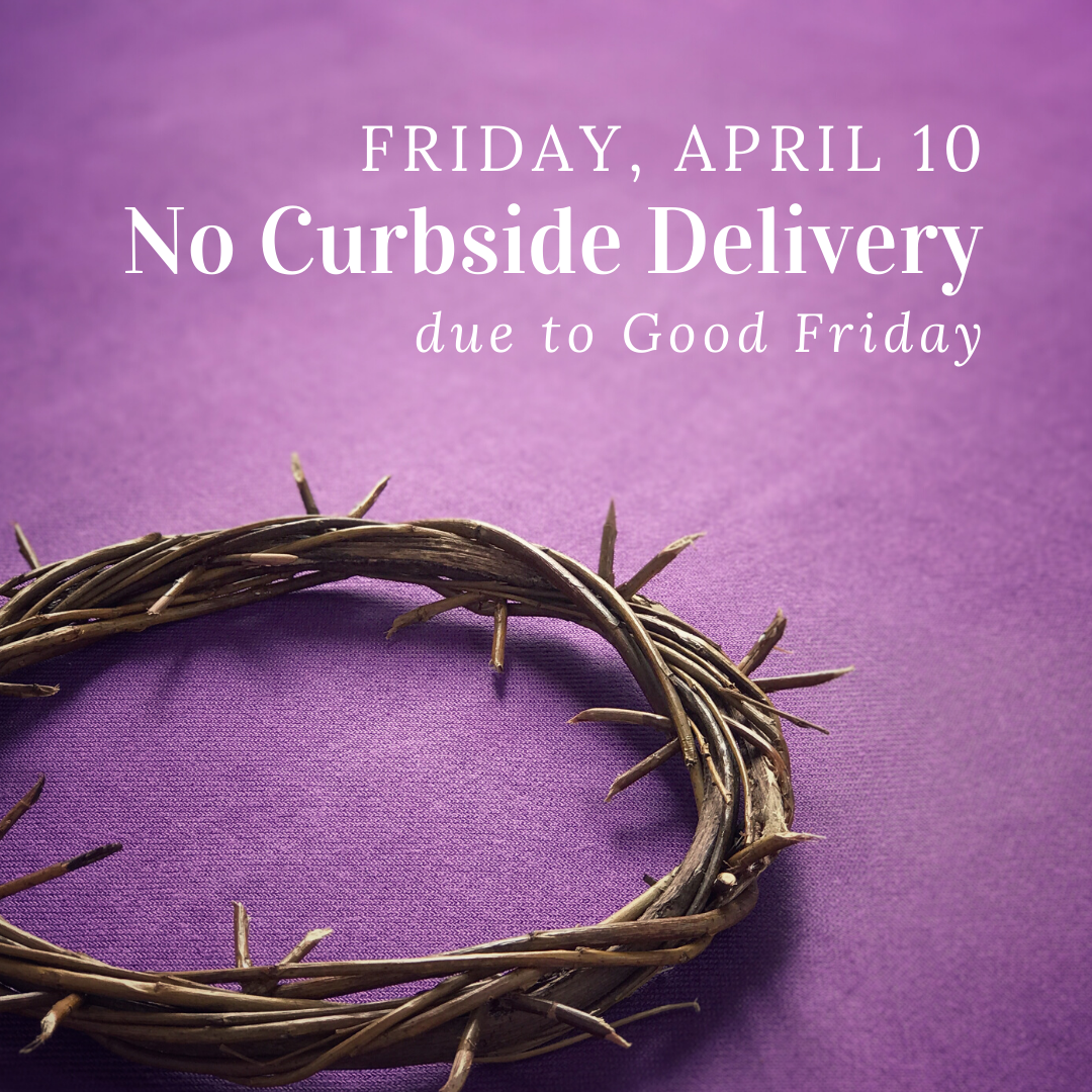 No curbside delivery on April 10 due to Good Friday.