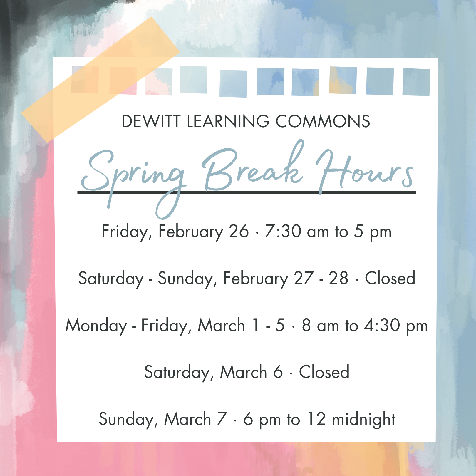 DeWitt Learning Commons Spring Break Hours: Friday, February 26 · 7:30 am to 5 pm;  Saturday - Sunday, February 27 - 28 · Closed;  Monday - Friday, March 1 - 5 · 8 am to 4:30 pm;  Saturday, March 6 · Closed;  Sunday, March 7 · 6 pm to 12 midnight